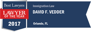 Best Lawyers Lawyer of the Year 2017: Immigration Law David F Vedder, Orlando, FL